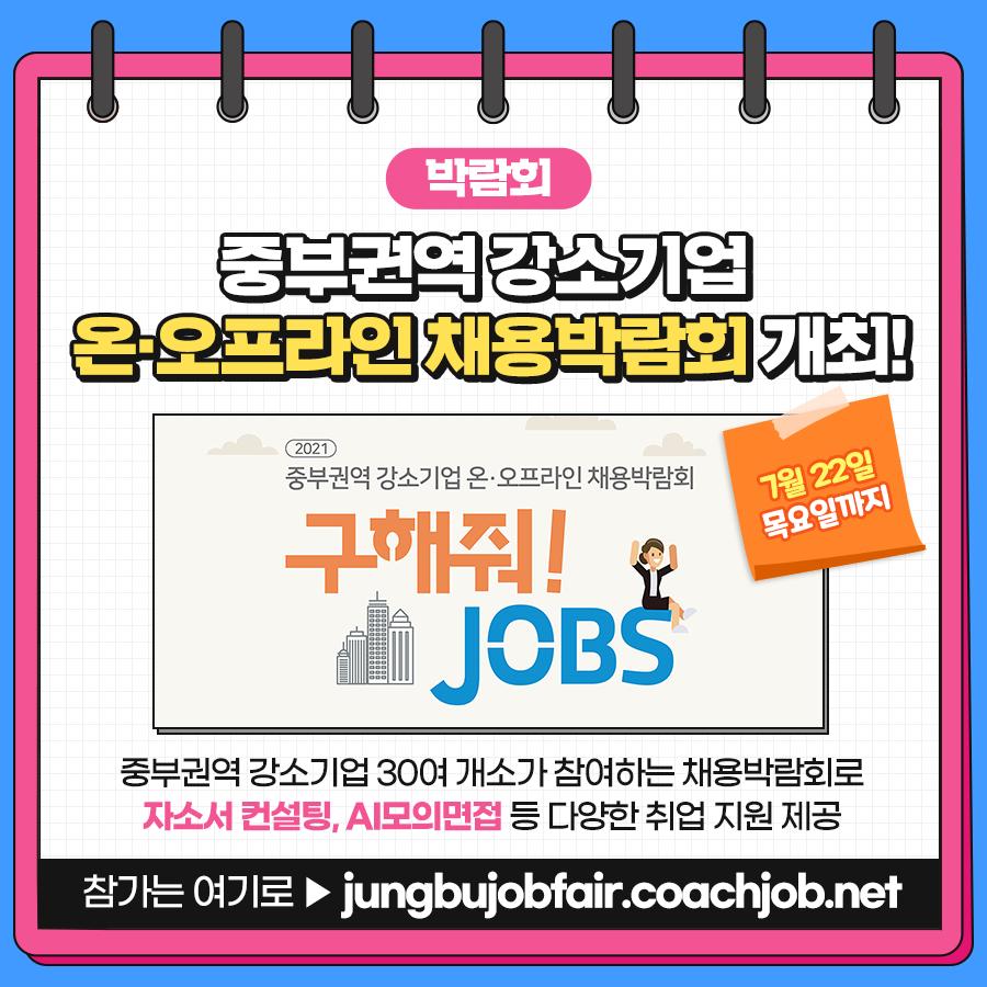 박람회. 중부권역 강소기업 온오프라인 채용박람회 개최! 7월22일 목요일까지, 중부권역 강소기업 30여 개소가 참여하는 채용박람회로 자소서컨설텅, AI모의면접 등 다양한 취업 지원 제공. 참가는 여기로, jungbujobfair.coachjob.net