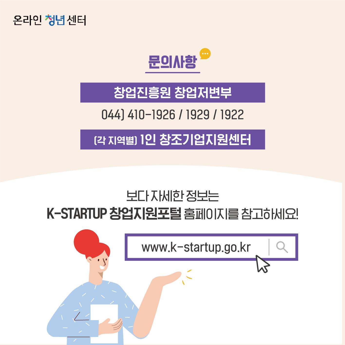 문의사항은 창업진흥원 창업저변부에 문의할 수 있습니다. 전화번호는 044-410-1926/1929/1922. 또한, 각 지역별 1인 창조기업지원센터에 문의가 가능합니다. 보다 자세한 정보는 K-STARTUP 창업지원포털 홈페이지를 참고하세요!